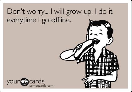 Don't worry... I will grow up. I do it everytime I go offline.