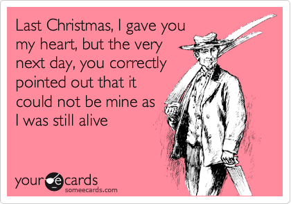 Last Christmas, I gave you my heart, but the very next day, you correctly pointed out that it could not be mine as I was still alive