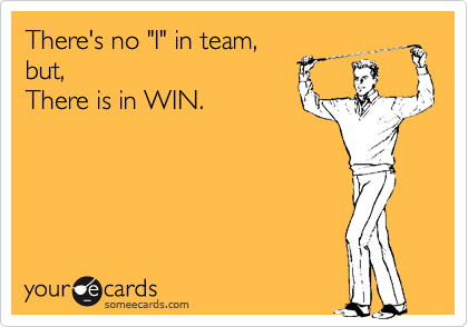 """There's no """"I"""" in team, but, There is in WIN."""