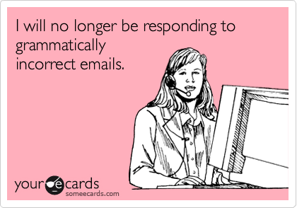 I will no longer be responding to grammatically incorrect emails.