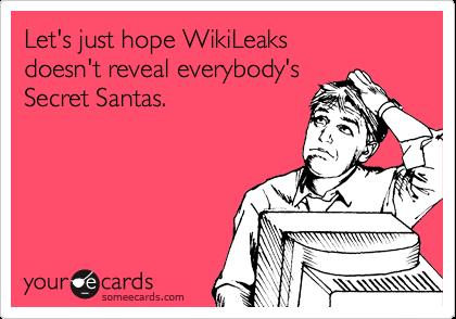 Let's just hope WikiLeaks  doesn't reveal everybody's Secret Santas.