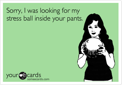 Sorry, I was looking for my stress ball inside your pants.