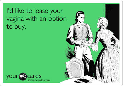 I'd like to lease your vagina with an option to buy.