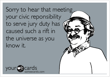 Sorry to hear that meeting your civic reponsibility to serve jury duty has caused such a rift in the universe as you know it.