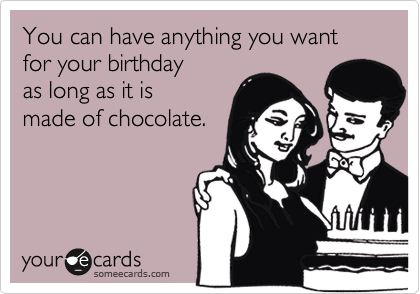 You can have anything you want for your birthday as long as it is made of chocolate.