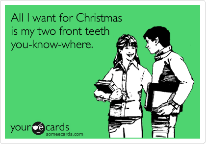 All I want for Christmas is my two front teeth you-know-where.
