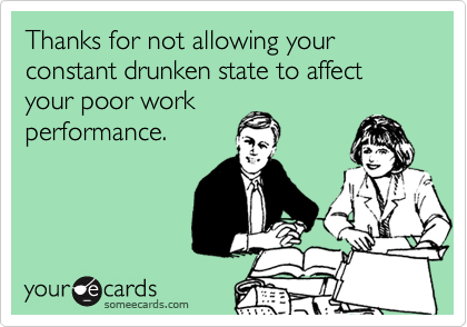 Thanks for not allowing your constant drunken state to affect your poor work performance.