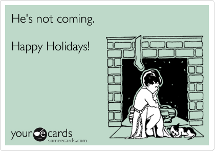 He's not coming.   Happy Holidays!