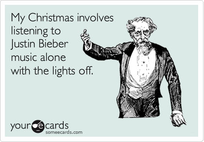 My Christmas involves listening to Justin Bieber music alone with the lights off.
