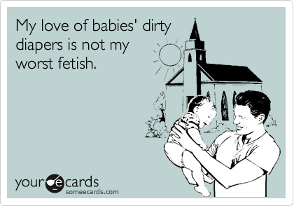 My love of babies' dirty diapers is not my worst fetish.