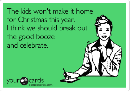 The kids won't make it home for Christmas this year. I think we should break out the good booze and celebrate.