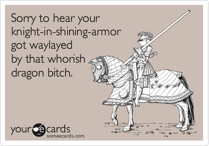 Sorry to hear your knight-in-shining-armor got waylayed by that whorish dragon bitch.