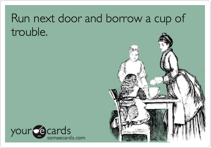 Run next door and borrow a cup of trouble.
