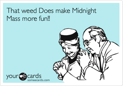 That weed Does make Midnight Mass more fun!!