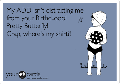 My ADD isn't distracting me from your Birthd..ooo!  Pretty Butterfly!  Crap, where's my shirt?!