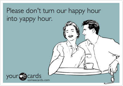Please don't turn our happy hour into yappy hour.