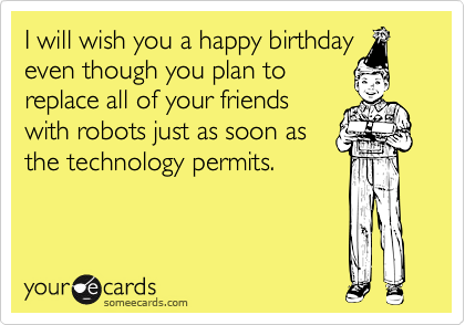 I will wish you a happy birthday even though you plan to replace all of your friends with robots just as soon as the technology permits.
