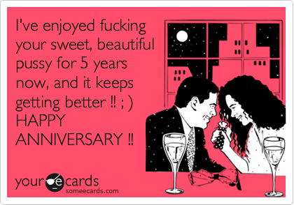 I've enjoyed fucking your sweet, beautiful pussy for 5 years now, and it keeps getting better !! ; %29  HAPPY ANNIVERSARY !!