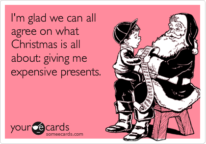 I'm glad we can all agree on what Christmas is all about: giving me expensive presents.
