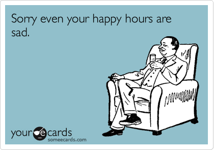 Sorry even your happy hours are sad.