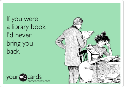 If you were a library book, I'd never bring you back.