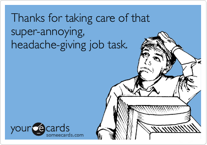Thanks for taking care of that super-annoying, headache-giving job task.