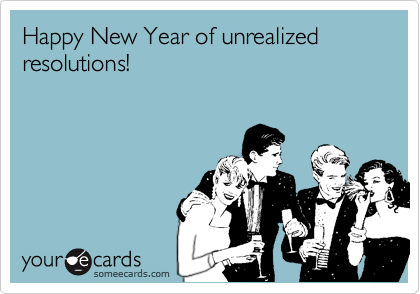 Happy New Year of unrealized resolutions!