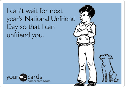 I can't wait for next year's National Unfriend Day so that I can unfriend you.