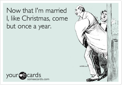 Now that I'm married  I, like Christmas, come but once a year.