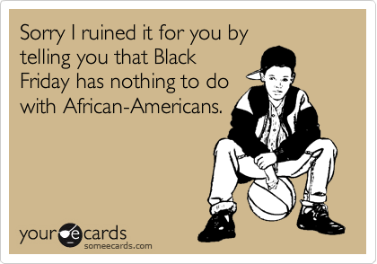 Sorry I ruined it for you by telling you that Black Friday has nothing to do with African-Americans.