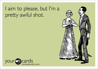 I aim to please, but I'm a pretty awful shot.