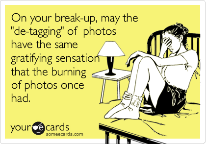 """On your break-up, may the """"de-tagging"""" of  photos have the same  gratifying sensation that the burning  of photos once had."""