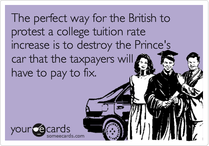 The perfect way for the British to protest a college tuition rate increase is to destroy the Prince's car that the taxpayers will have to pay to fix.
