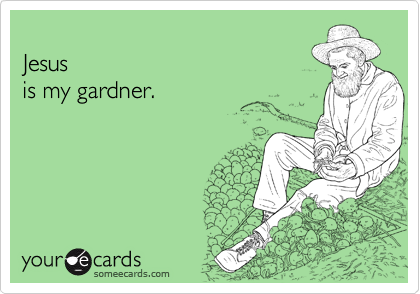 Jesus is my gardner.