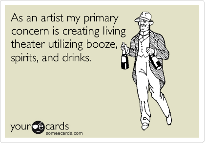 As an artist my primary concern is creating living theater utilizing booze, spirits, and drinks.