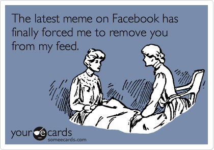 The latest meme on Facebook has finally forced me to remove you from my feed.