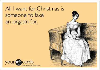 All I want for Christmas is someone to fake an orgasm for.