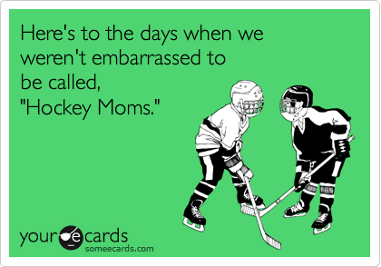"Here's to the days when we weren't embarrassed to  be called, ""Hockey Moms."""