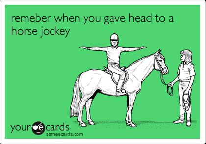 remeber when you gave head to a horse jockey
