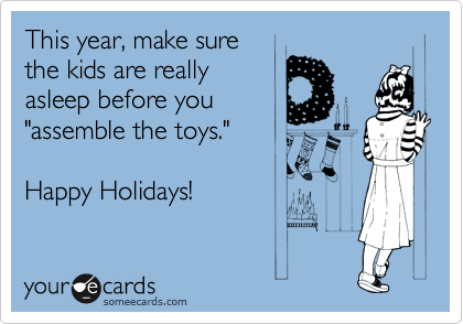 """This year, make sure the kids are really asleep before you  """"assemble the toys.""""  Happy Holidays!"""