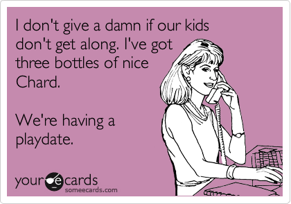 I don't give a damn if our kids don't get along. I've got three bottles of nice Chard.  We're having a playdate.
