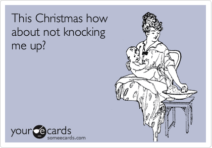 This Christmas how about not knocking me up?