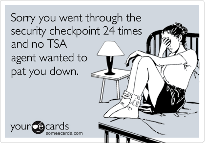 Sorry you went through the security checkpoint 24 times and no TSA agent wanted to pat you down.