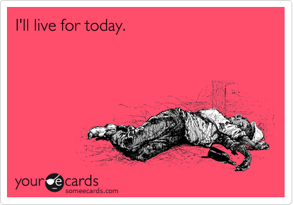 I'll live for today.