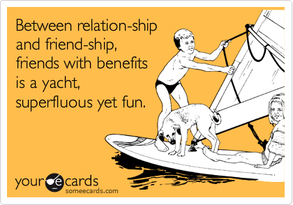Between relation-ship and friend-ship, friends with benefits is a yacht, superfluous yet fun.