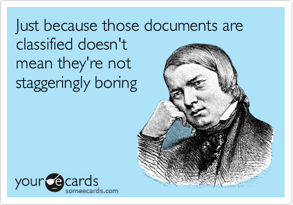 Just because those documents are classified doesn't mean they're not staggeringly boring