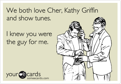 We both love Cher, Kathy Griffin and show tunes.  I knew you were the guy for me.