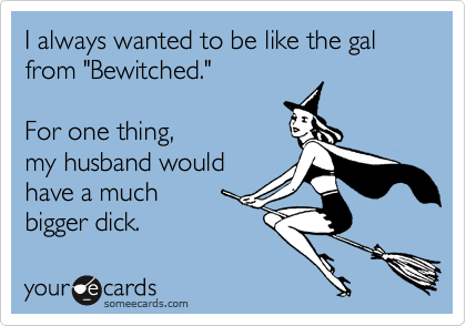 "I always wanted to be like the gal from ""Bewitched.""  For one thing, my husband would have a much  bigger dick."