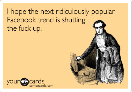 I hope the next ridiculously popular Facebook trend is shutting the fuck up.