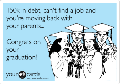 150k in debt, can't find a job and you're moving back with your parents...  Congrats on your graduation!